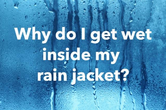 Why do I get wet inside my rain jacket?