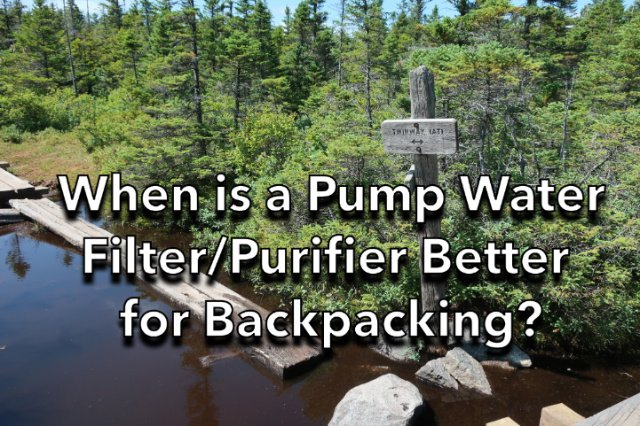 When is a pump water filter better for backpacking?